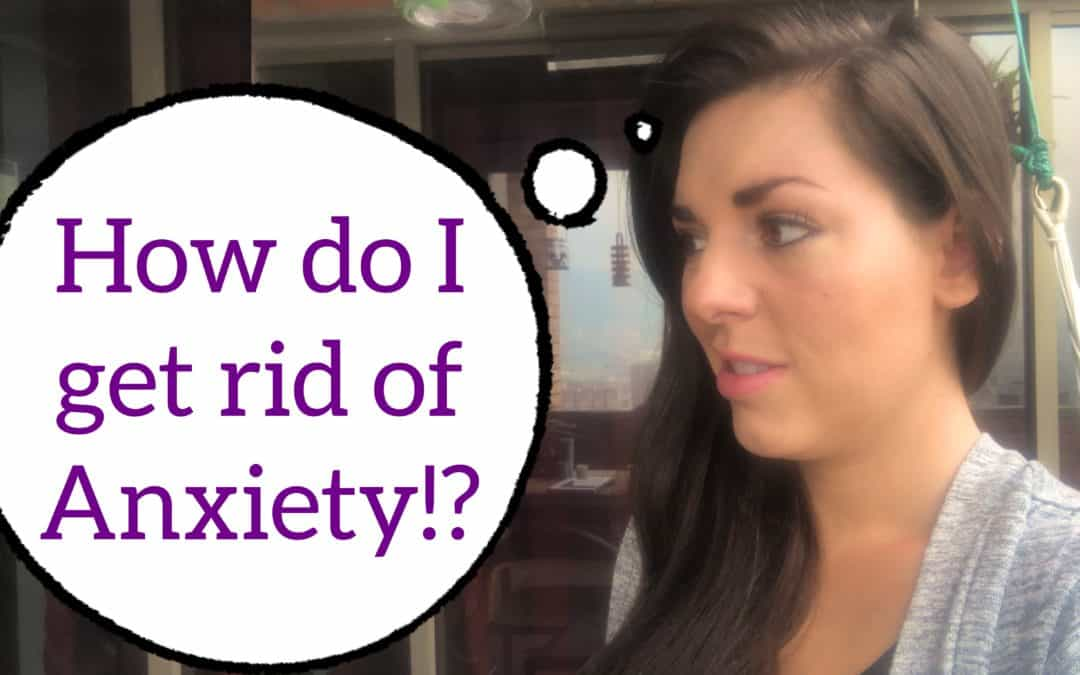 How do I get rid of Anxiety!?